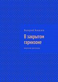 Валерий Ковалев -Взакрытом гарнизоне