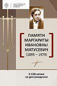 Сборник -Памяти Маргариты Ивановны Матусевич (1895-1979). К 120-летию со дня рождения