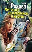 Яна Розова - Моя жена, ее любовники и жертвы