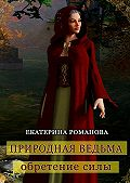 Екатерина Романова -Природная ведьма: обретение силы