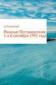 Александр Михайлов -Роковые Постановления 5 и 6 сентября 1991 года