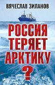 Вячеслав Зиланов -Россия теряет Арктику?
