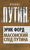 Эрик Форд -Масонский след Путина