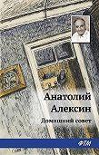 Анатолий Георгиевич Алексин - Домашний совет
