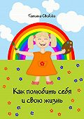 Татьяна Свобода -Как полюбить себя и свою жизнь