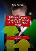 Дэйв Томпсон -Взрывной рост продаж. Получай в 10 раз больше денег. Тренинг поувеличению продаж