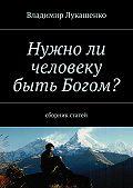 Владимир Лукашенко - Нужноли человеку быть Богом?