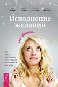 Ирина Удилова -Исполнение желаний по-женски. Как начать новую жизнь, легко и просто реализовывать свои цели