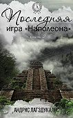 Андрис Лагздукалнс - Последняя игра Наполеона. Книга вторая