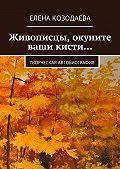 Елена Козодаева -Живописцы, окуните ваши кисти… Творческая автобиография