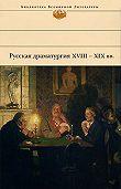 Денис Фонвизин -Русская драматургия XVIII – XIX вв. (Сборник)