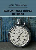 Олег Северюхин -Космонавта никто не ждал
