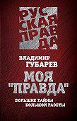 Владимир Губарев -Моя «Правда». Большие тайны большой газеты
