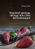 Михаил Титов -Подумай дважды, прежде чем стать вегетарианцем. Если ты относишься к66% людей, эта ошибка может разрушить твоё здоровье!