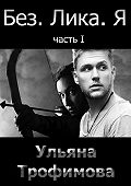 Ульяна Трофимова -Без. Лика. Я. Часть 1