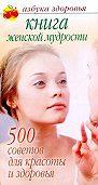 Лилия Гурьянова -Книга женской мудрости: 500 советов для красоты и здоровья