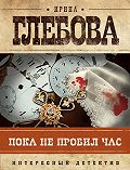 Ирина Глебова -Пока не пробил час