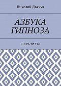 Николай Дьячук -Азбука гипноза. Книга третья