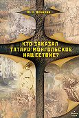 Юрий Николаевич Денисов - Кто заказал татаро-монгольское нашествие?