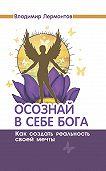 Владимир Лермонтов - Осознай в себе Бога. Как создать реальность своей мечты