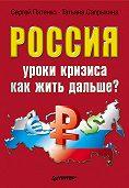 Сергей Пятенко, Татьяна Сапрыкина - Россия: уроки кризиса. Как жить дальше?