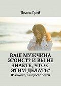 Лилия Грей -Ваш мужчина эгоист? И вы не знаете, что с этим делать? Возможно, он просто болен