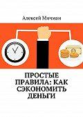 Алексей Мичман -Простые правила: как сэкономить деньги