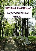 Оксана Ткаченко -Переплетённые мысли