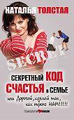 Наталья Толстая -Секретный код счастья в семье, или Дорогой, сделай так, как нужно нам!