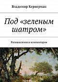 Владимир Кернерман -Под «зеленым шатром». Размышления икомментарии