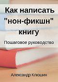 Александр Клюшин -Как написать «нон-фикшн» книгу. Пошаговое руководство