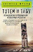Зигмунд Фрейд -Тотем и табу. Психология первобытной культуры и религии