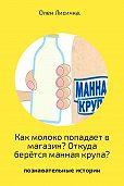 Олен Лисичка -Как молоко попадает в магазин? Откуда берётся манная крупа?