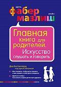 Элейн Мазлиш -Главная книга для родителей. Искусство слушать и говорить (сборник)