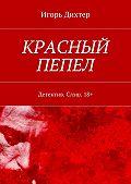 Игорь Дихтер -Красный пепел. Детектив. Слэш. 18+