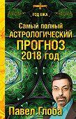 Павел Глоба -Самый полный астрологический прогноз. 2018 год