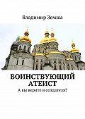 Владимир Земша - Воинствующий атеист. Авы верите всоздателя?