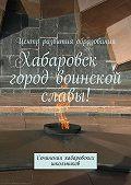 Сергей Барсуков,  Коллектив авторов, Александр Терехов - Хабаровск – город воинской славы!