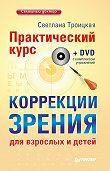 Светлана Ивановна Троицкая - Практический курс коррекции зрения для взрослых и детей