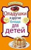 - Оладушки и другие блюда для детей