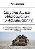 Антон Кротов -Страна А., или Автостопом поАфганистану