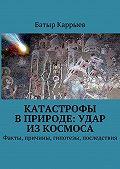 Батыр Каррыев -Катастрофы вприроде: удар изкосмоса. Факты, причины, гипотезы, последствия