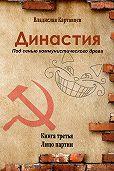 Владислав Картавцев -Династия. Под сенью коммунистического древа. Книга третья. Лицо партии