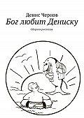 Денис Чернов -Бог любит Дениску. Сборник рассказов