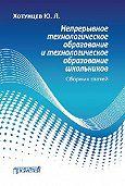 Юрий Хотунцев -Непрерывное технологическое образование и технологическое образование школьников