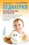 Лариса Аникеева -Педиатрия: полный справочник для родителей