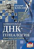 Анатолий Клёсов -Занимательная ДНК-генеалогия. Новая наука дает ответы