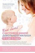 Татьяна Аптулаева - Как быть счастливой мамой довольного малыша от 0 до 1 года