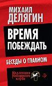 Михаил Геннадьевич Делягин -Время побеждать. Беседы о главном