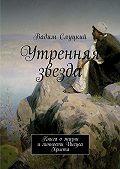 Вадим Слуцкий -Утренняя звезда. Книга ожизни иличности Иисуса Христа